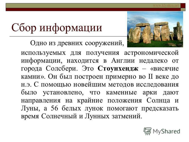 www.klyaksa.net Сбор информации Одно из древних сооружений, используемых для получения астрономической информации, находится в Англии недалеко от города Солсбери. Это Стоунхендж – «висячие камни». Он был построен примерно во II веке до н.э. С помощью