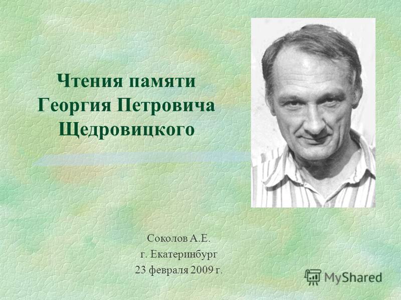 Чтения памяти Георгия Петровича Щедровицкого г. Екатеринбург 23 февраля 2009 г. Соколов А.Е.