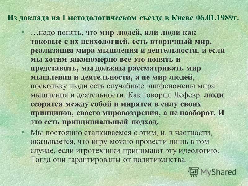 Из доклада на I методологическом съезде в Киеве 06.01.1989 г. §…надо понять, что мир людей, или люди как таковые с их психологией, есть вторичный мир, реализация мира мышления и деятельности, и если мы хотим закономерно все это понять и представить,
