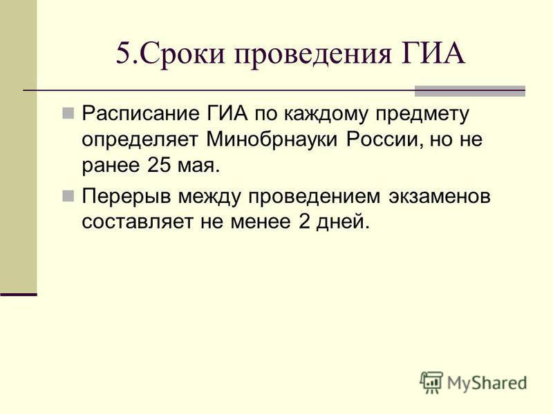 5. Сроки проведения ГИА Расписание ГИА по каждому предмету определяет Минобрнауки России, но не ранее 25 мая. Перерыв между проведением экзаменов составляет не менее 2 дней.
