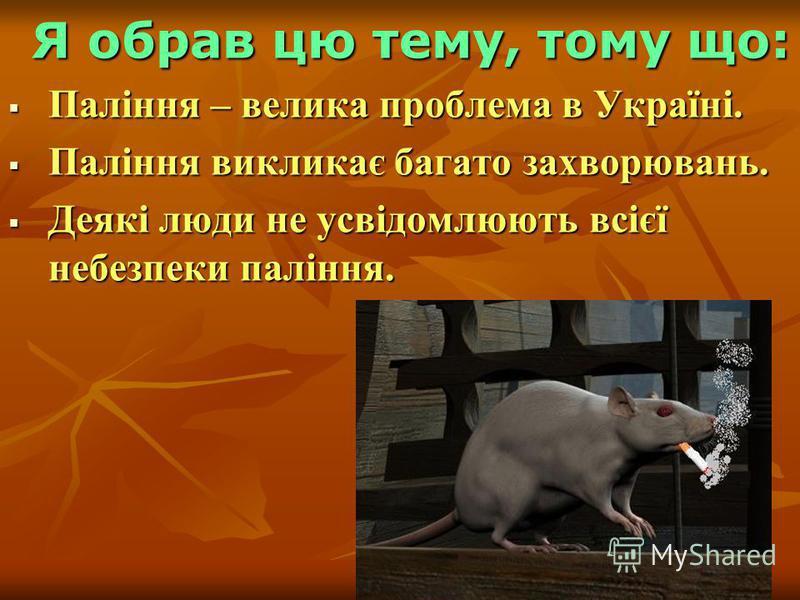 Я обрав цю тему, тому що: Паління – велика проблема в Україні. Паління – велика проблема в Україні. Паління викликає багато захворювань. Паління викликає багато захворювань. Деякі люди не усвідомлюють всієї небезпеки паління. Деякі люди не усвідомлюю