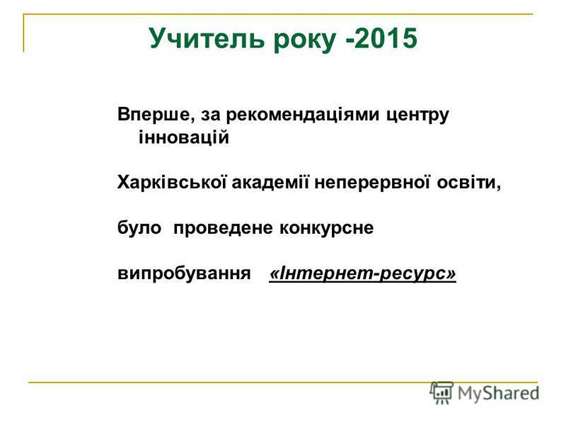 Учитель року -2015 Вперше, за рекомендаціями центру інновацій Харківської академії неперервної освіти, було проведене конкурсне випробування «Інтернет-ресурс»