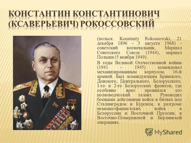(польск. Konstanty Rokossowski, 21 декабря 1896 - 3 августа 1968) - советский военачальник, Маршал Советского Союза (1944), маршал Польши (5 ноября 1949). В годы Великой Отечественной войны (1941 - 1945) командовал механизированным корпусом, 16-й арм