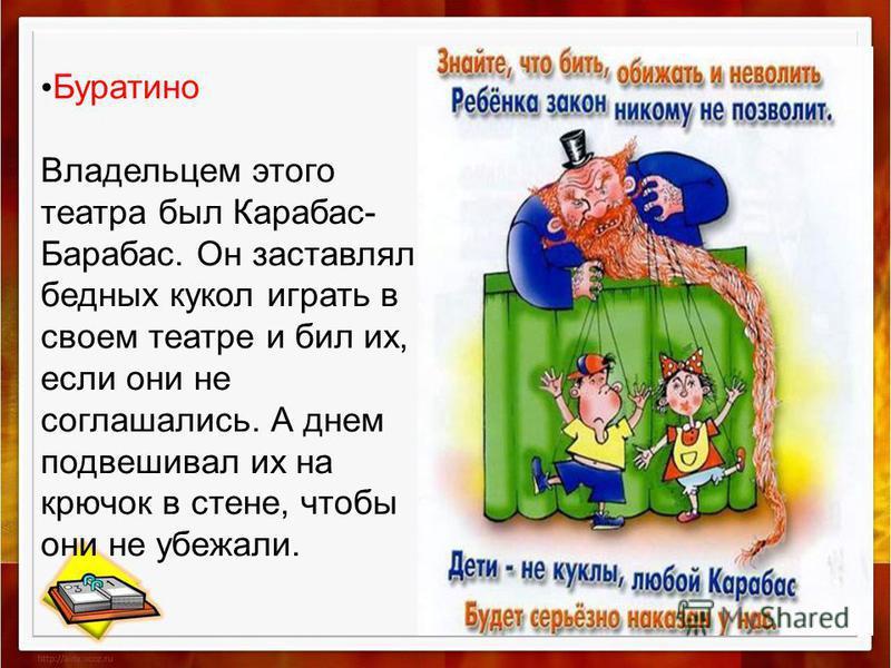 Буратино Владельцем этого театра был Карабас- Барабас. Он заставлял бедных кукол играть в своем театре и бил их, если они не соглашались. А днем подвешивал их на крючок в стене, чтобы они не убежали.