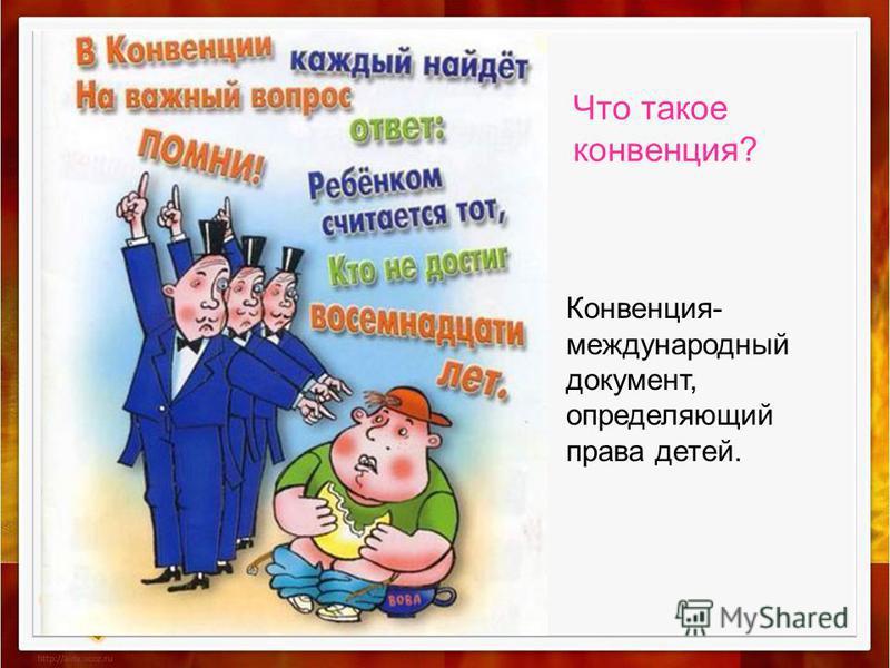 Что такое конвенция? Конвенция- международный документ, определяющий права детей.