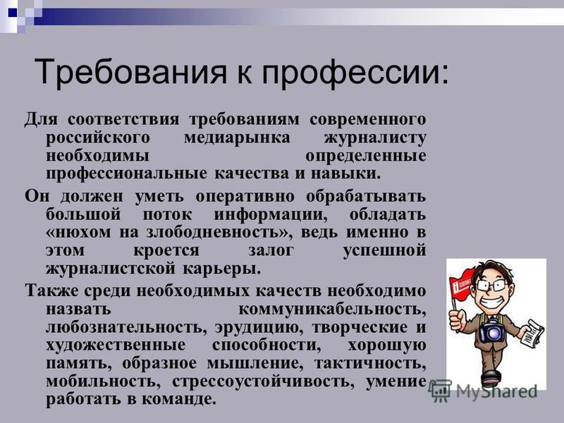Требования к профессии: Для соответствия требованиям современного российского медиарынка журналисту необходимы определенные профессиональные качества и навыки. Он должен уметь оперативно обрабатывать большой поток информации, обладать «нюхом на злобо
