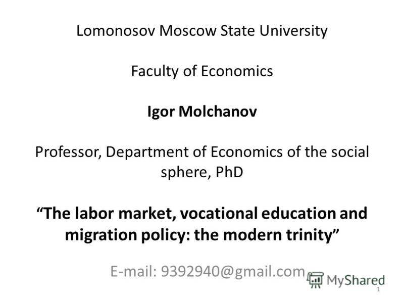 Lomonosov Moscow State University Faculty of Economics Igor Molchanov Professor, Department of Economics of the social sphere, PhD The labor market, vocational education and migration policy: the modern trinity E-mail: 9392940@gmail.com 1