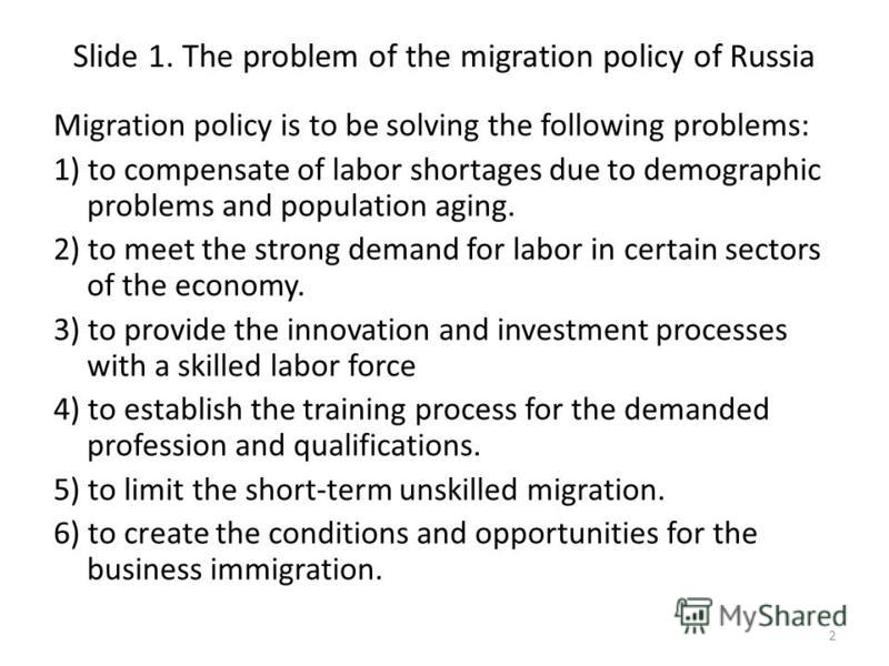 Slide 1. The problem of the migration policy of Russia Migration policy is to be solving the following problems: 1) to compensate of labor shortages due to demographic problems and population aging. 2) to meet the strong demand for labor in certain s