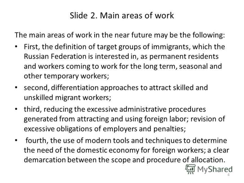 Slide 2. Main areas of work The main areas of work in the near future may be the following: First, the definition of target groups of immigrants, which the Russian Federation is interested in, as permanent residents and workers coming to work for the