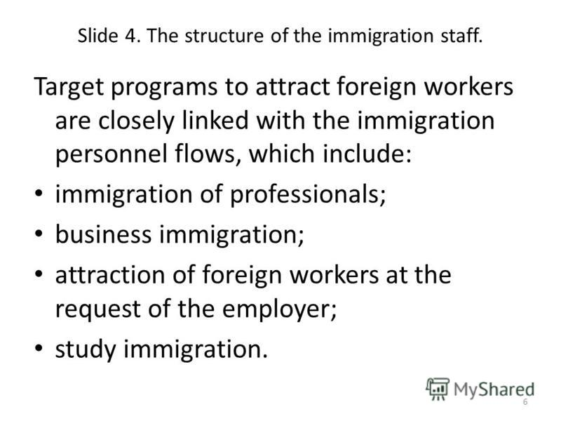 Slide 4. The structure of the immigration staff. Target programs to attract foreign workers are closely linked with the immigration personnel flows, which include: immigration of professionals; business immigration; attraction of foreign workers at t