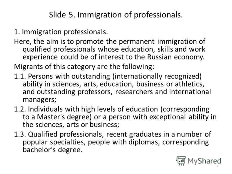 Slide 5. Immigration of professionals. 1. Immigration professionals. Here, the aim is to promote the permanent immigration of qualified professionals whose education, skills and work experience could be of interest to the Russian economy. Migrants of