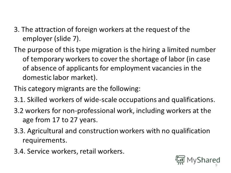 3. The attraction of foreign workers at the request of the employer (slide 7). The purpose of this type migration is the hiring a limited number of temporary workers to cover the shortage of labor (in case of absence of applicants for employment vaca