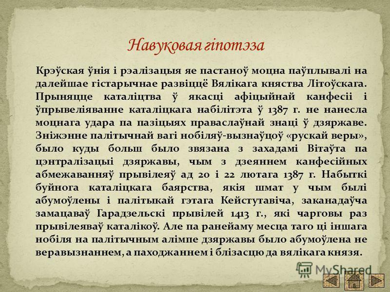 Крэўская ўнія і рэалізацыя яе пастаноў моцна паўплывалі на далейшае гістарычнае развіццё Вялікага княства Літоўскага. Прыняцце каталіцтва ў якасці афіцыйнай канфесіі і ўпрывеліяванне каталіцкага набілітэта ў 1387 г. не нанесла моцнага удара па пазіцы