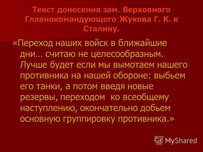 Текст донесения зам. Верховного Главнокомандующего Жукова Г. К. к Сталину. «Переход наших войск в ближайшие дни… считаю не целесообразным. Лучше будет если мы вымотаем нашего противника на нашей обороне: выбьем его танки, а потом введя новые резервы,
