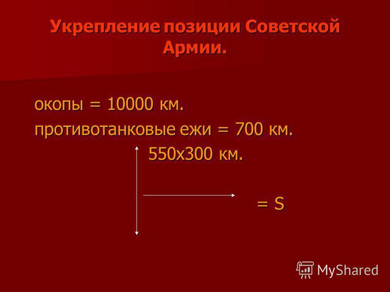 Укрепление позиции Советской Армии. окопы = 10000 км. окопы = 10000 км. противотанковые ежи = 700 км. противотанковые ежи = 700 км. 550x300 км. 550x300 км. = S = S
