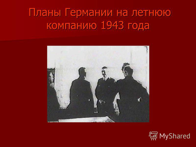 Планы Германии на летнюю компанию 1943 года Планы Германии на летнюю компанию 1943 года