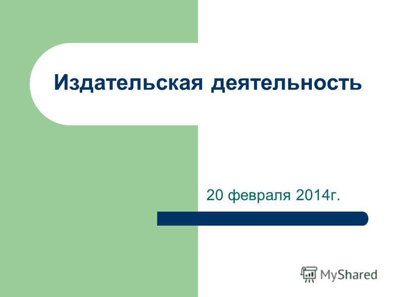 Издательская деятельность 20 февраля 2014 г.