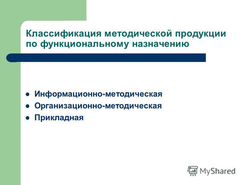 Классификация методической продукции по функциональному назначению Информационно-методическая Организационно-методическая Прикладная
