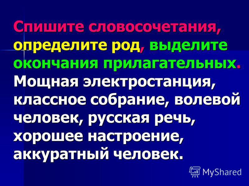 Спишите словосочетания, определите род, выделите окончания прилагательных. Мощная электростанция, классное собрание, волевой человек, русская речь, хорошее настроение, аккуратный человек.