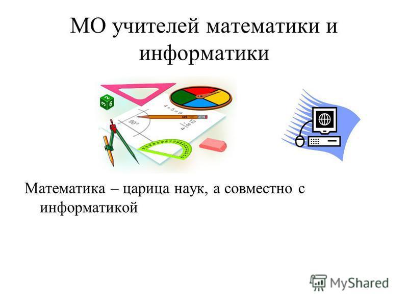 МО учителей математики и информатики Математика – царица наук, а совместно с информатикой
