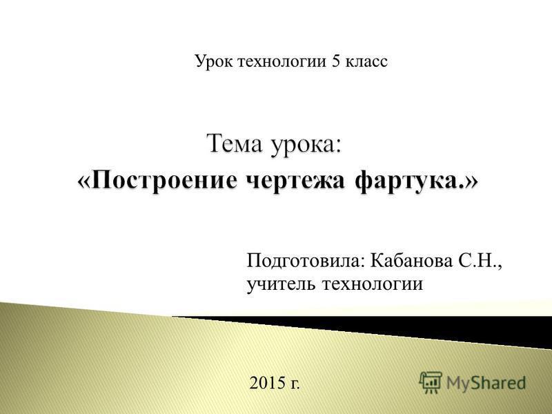 Урок технологии 5 класс Подготовила: Кабанова С.Н., учитель технологии 2015 г.