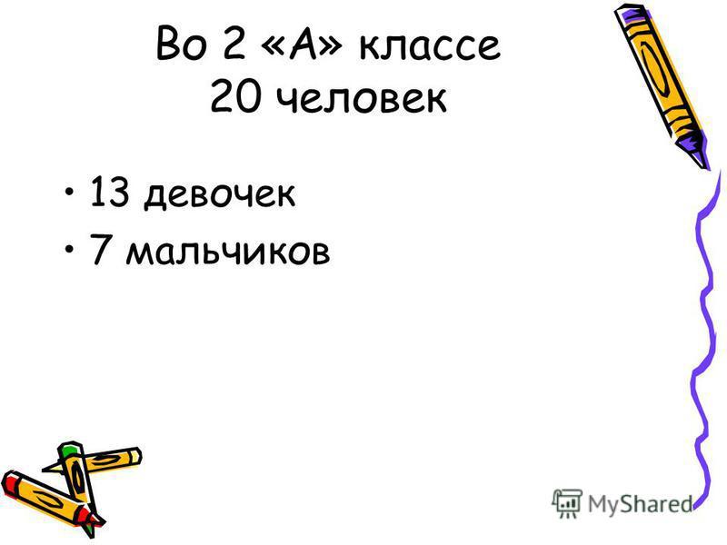 Во 2 «А» классе 20 человек 13 девочек 7 мальчиков