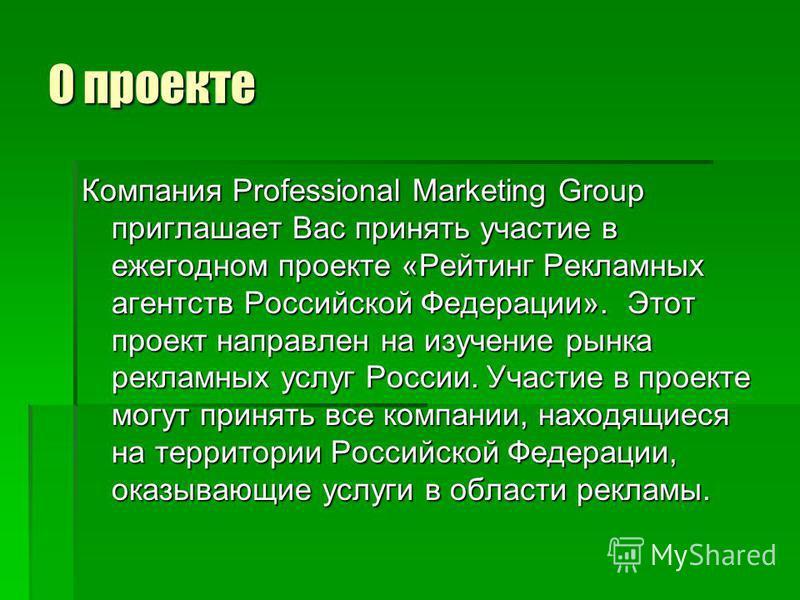 О проекте Компания Professional Marketing Group приглашает Вас принять участие в ежегодном проекте «Рейтинг Рекламных агентств Российской Федерации». Этот проект направлен на изучение рынка рекламных услуг России. Участие в проекте могут принять все