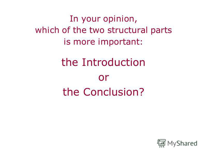 In your opinion, which of the two structural parts is more important : the Introduction or the Conclusion?