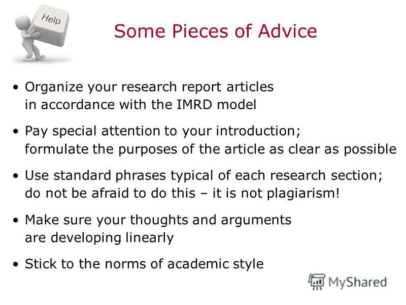 Some Pieces of Advice Organize your research report articles in accordance with the IMRD model Pay special attention to your introduction; formulate the purposes of the article as clear as possible Use standard phrases typical of each research sectio