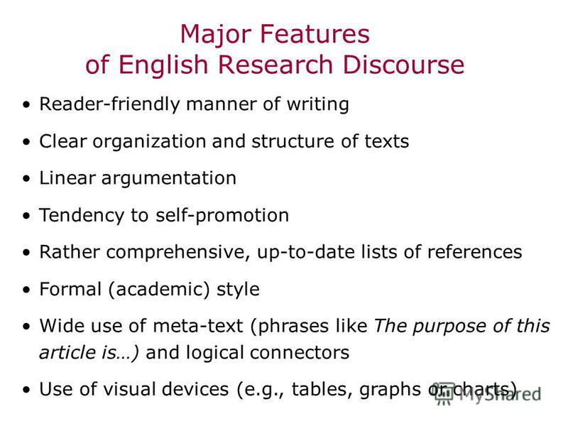 Major Features of English Research Discourse Reader-friendly manner of writing Clear organization and structure of texts Linear argumentation Tendency to self-promotion Rather comprehensive, up-to-date lists of references Formal (academic) style Wide