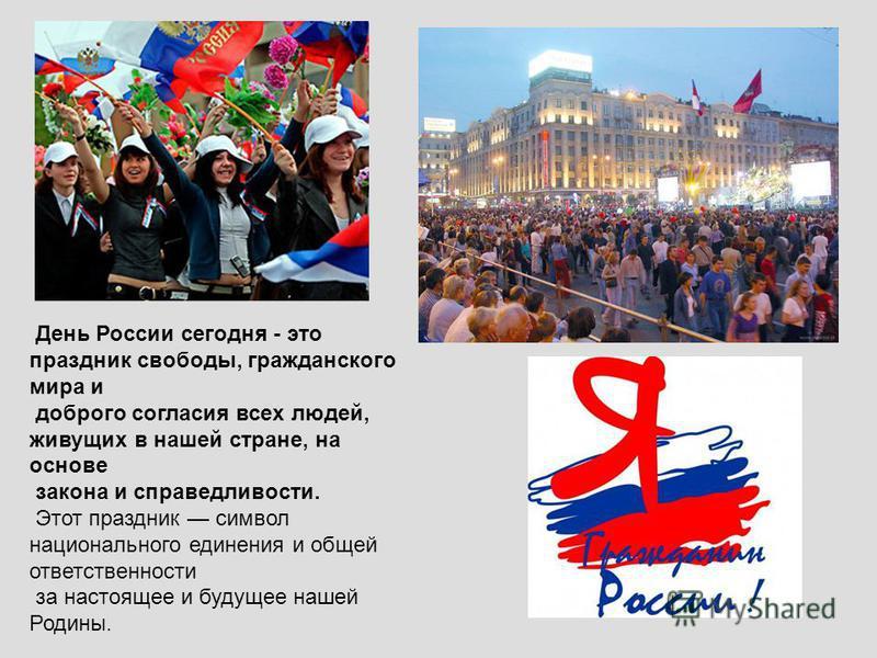 День России сегодня - это праздник свободы, гражданского мира и доброго согласия всех людей, живущих в нашей стране, на основе закона и справедливости. Этот праздник символ национального единения и общей ответственности за настоящее и будущее нашей Р