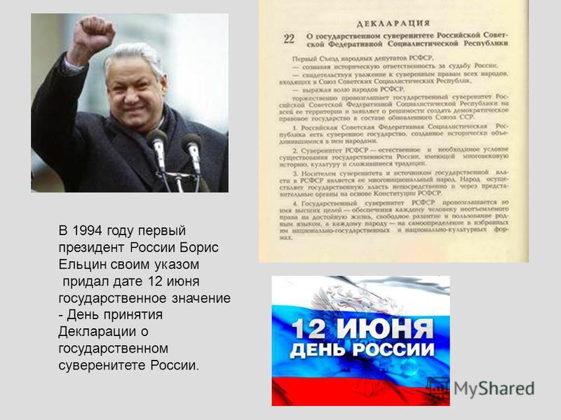 В 1994 году первый президент России Борис Ельцин своим указом придал дате 12 июня государственное значение - День принятия Декларации о государственном суверенитете России.