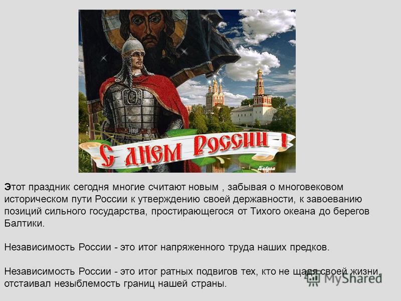 Этот праздник сегодня многие считают новым, забывая о многовековом историческом пути России к утверждению своей державности, к завоеванию позиций сильного государства, простирающегося от Тихого океана до берегов Балтики. Независимость России - это ит