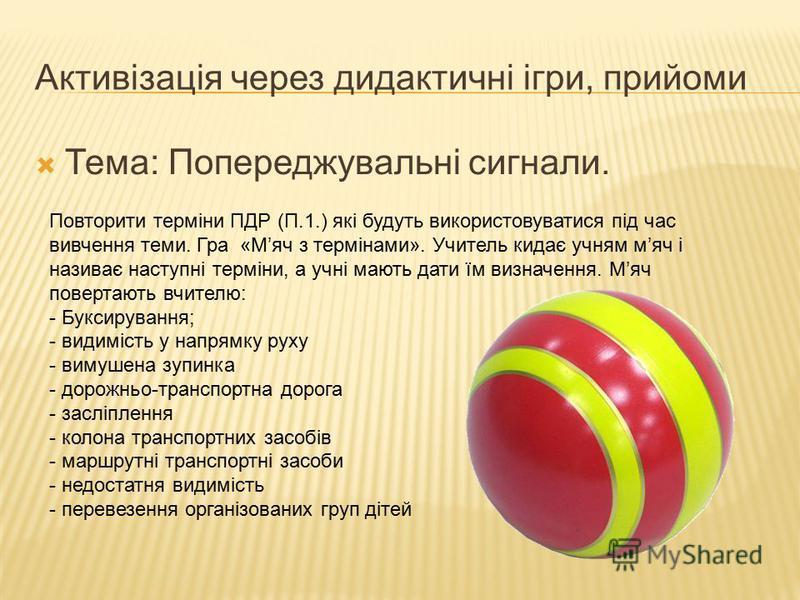 Активізація через дидактичні ігри, прийоми Тема: Попереджувальні сигнали. Повторити терміни ПДР (П.1.) які будуть використовуватися під час вивчення теми. Гра «Мяч з термінами». Учитель кидає учням мяч і називає наступні терміни, а учні мають дати їм