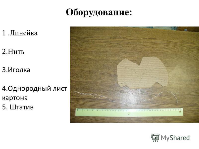 1. Линейка 2. Нить 3. Иголка 4. Однородный лист картона 5. Штатив Оборудование: