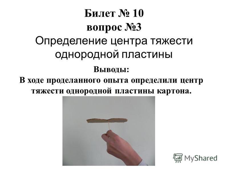 Билет 10 вопрос 3 Определение центра тяжести однородной пластины Выводы: В ходе проделанного опыта определили центр тяжести однородной пластины картона.