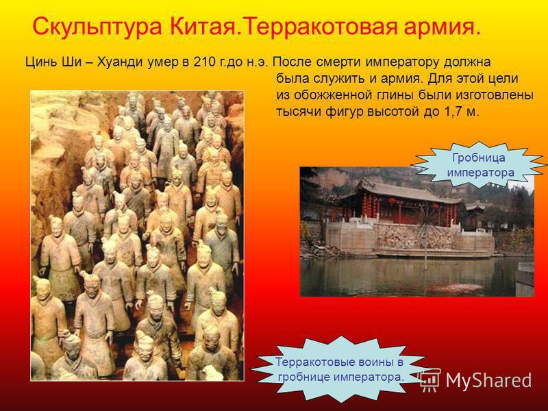 11 Скульптура Китая.Терракотовая армия. Терракотовые воины в гробнице императора. Цинь Ши – Хуанди умер в 210 г.до н.э. После смерти императору должна была служить и армия. Для этой цели из обожженной глины были изготовлены тысячи фигур высотой до 1,