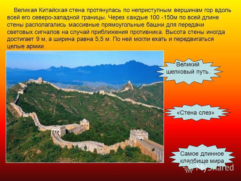16 Великая Китайская стена протянулась по неприступным вершинам гор вдоль всей его северо-западной границы. Через каждые 100 -150 м по всей длине стены располагались массивные прямоугольные башни для передачи световых сигналов на случай приближения п