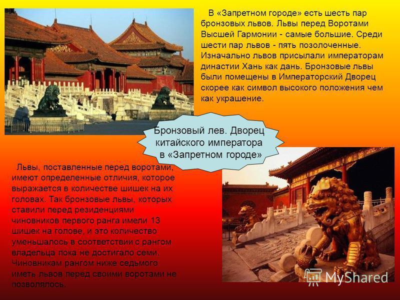 24 Бронзовый лев. Дворец китайского императора в «Запретном городе» В «Запретном городе» есть шесть пар бронзовых львов. Львы перед Воротами Высшей Гармонии - самые большие. Среди шести пар львов - пять позолоченные. Изначально львов присылали импера