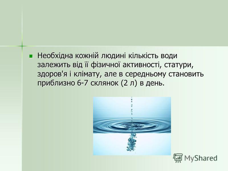 Необхідна кожній людині кількість води залежить від її фізичної активності, статури, здоров'я і клімату, але в середньому становить приблизно 6-7 склянок (2 л) в день. Необхідна кожній людині кількість води залежить від її фізичної активності, статур