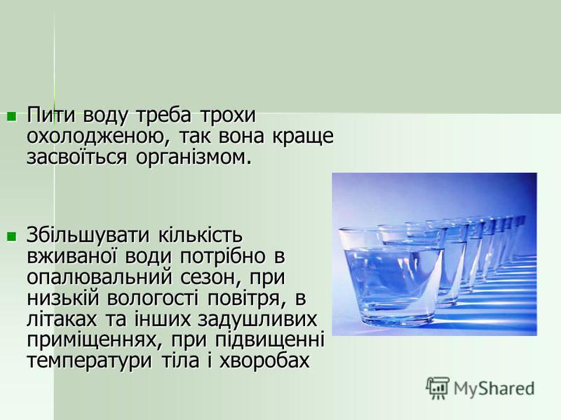 Пити воду треба трохи охолодженою, так вона краще засвоїться організмом. Пити воду треба трохи охолодженою, так вона краще засвоїться організмом. Збільшувати кількість вживаної води потрібно в опалювальний сезон, при низькій вологості повітря, в літа