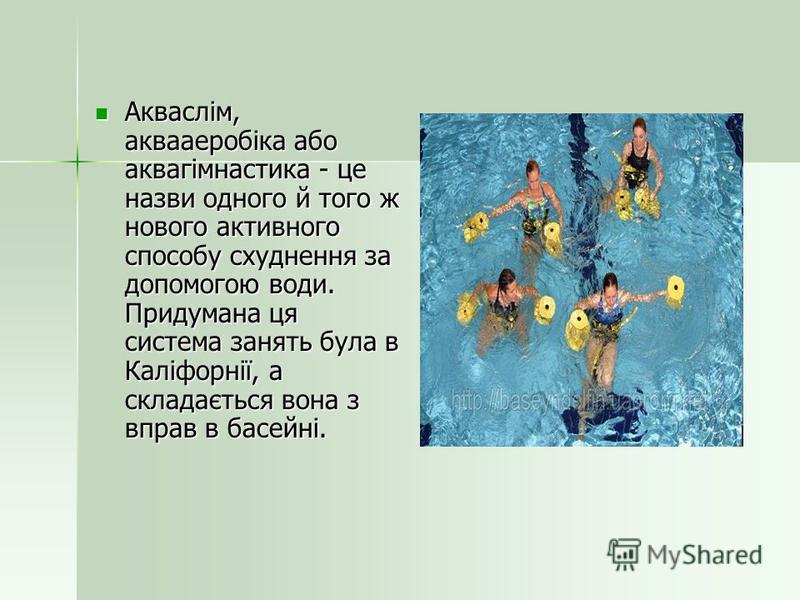 Акваслім, аквааеробіка або аквагімнастика - це назви одного й того ж нового активного способу схуднення за допомогою води. Придумана ця система занять була в Каліфорнії, а складається вона з вправ в басейні. Акваслім, аквааеробіка або аквагімнастика