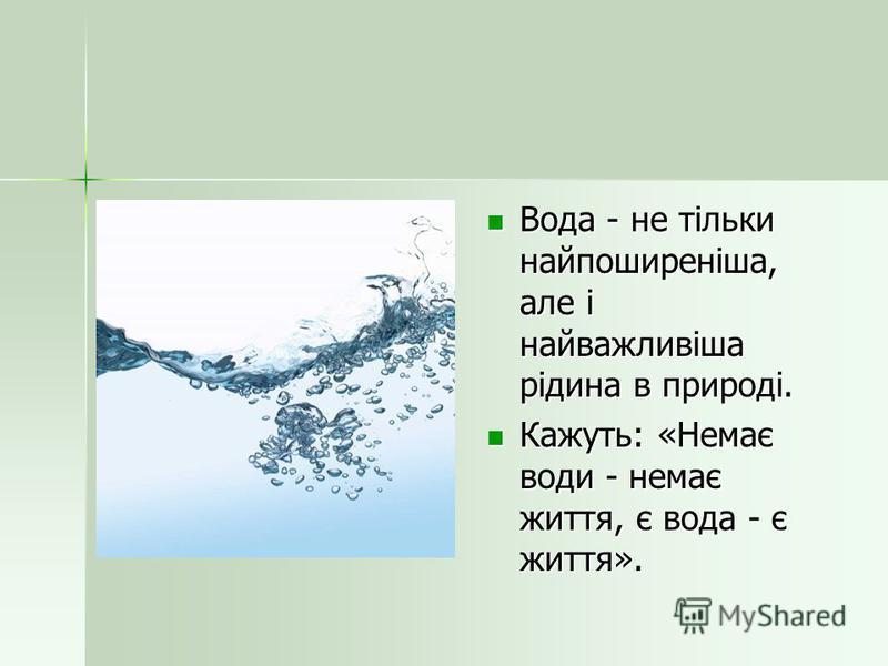 Вода - не тільки найпоширеніша, але і найважливіша рідина в природі. Вода - не тільки найпоширеніша, але і найважливіша рідина в природі. Кажуть: «Немає води - немає життя, є вода - є життя». Кажуть: «Немає води - немає життя, є вода - є життя».
