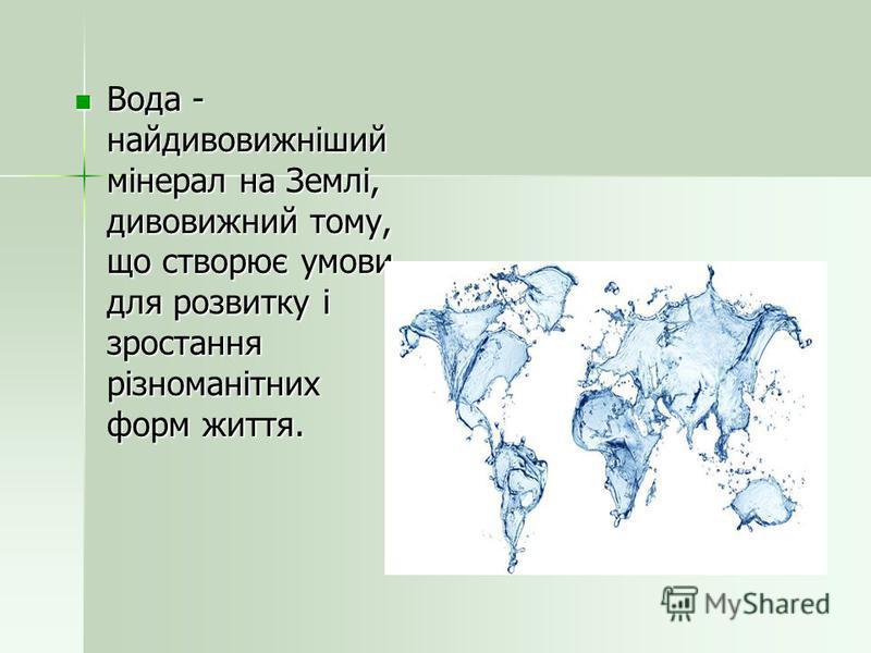 Вода - найдивовижніший мінерал на Землі, дивовижний тому, що створює умови для розвитку і зростання різноманітних форм життя. Вода - найдивовижніший мінерал на Землі, дивовижний тому, що створює умови для розвитку і зростання різноманітних форм життя