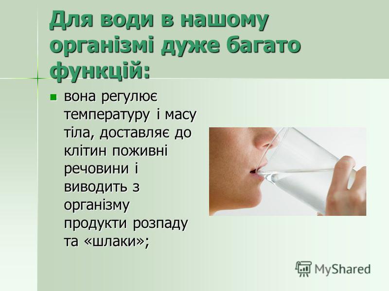 Для води в нашому організмі дуже багато функцій: вона регулює температуру і масу тіла, доставляє до клітин поживні речовини і виводить з організму продукти розпаду та «шлаки»; вона регулює температуру і масу тіла, доставляє до клітин поживні речовини