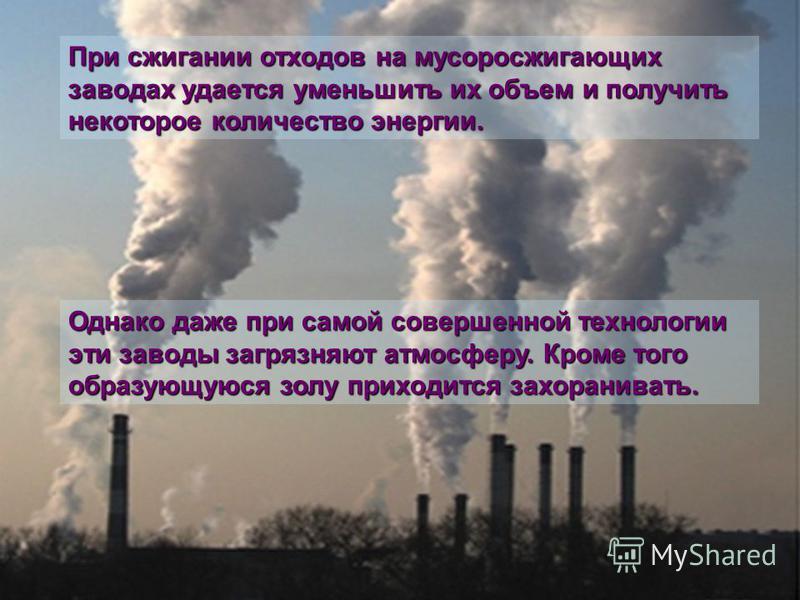 При сжигании отходов на мусоросжигающих заводах удается уменьшить их объем и получить некоторое количество энергии. Однако даже при самой совершенной технологии эти заводы загрязняют атмосферу. Кроме того образующуюся золу приходится захоранивать.