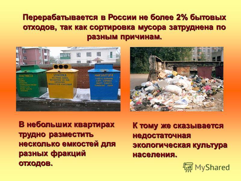 Перерабатывается в России не более 2% бытовых отходов, так как сортировка мусора затруднена по разным причинам. В небольших квартирах трудно разместить несколько емкостей для разных фракций отходов. К тому же сказывается недостаточная экологическая к
