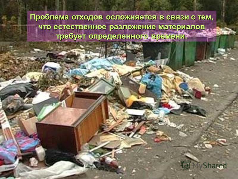 Проблема отходов осложняется в связи с тем, что естественное разложение материалов требует определенного времени.