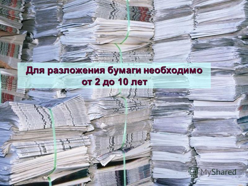 Для разложения бумаги необходимо от 2 до 10 лет