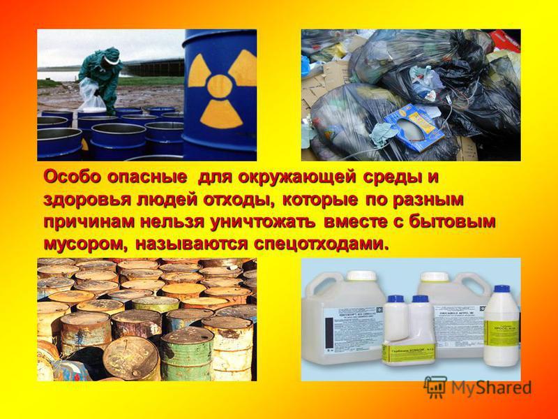Особо опасные для окружающей среды и здоровья людей отходы, которые по разным причинам нельзя уничтожать вместе с бытовым мусором, называются спец отходами.